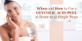 When and How to Use a Glycolic Acid Peel at Home in 12 Simple Steps